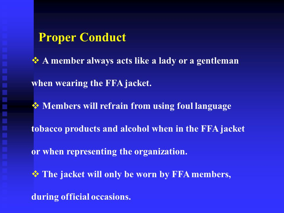 Proper Conduct A member always acts like a lady or a gentleman when wearing the FFA jacket.