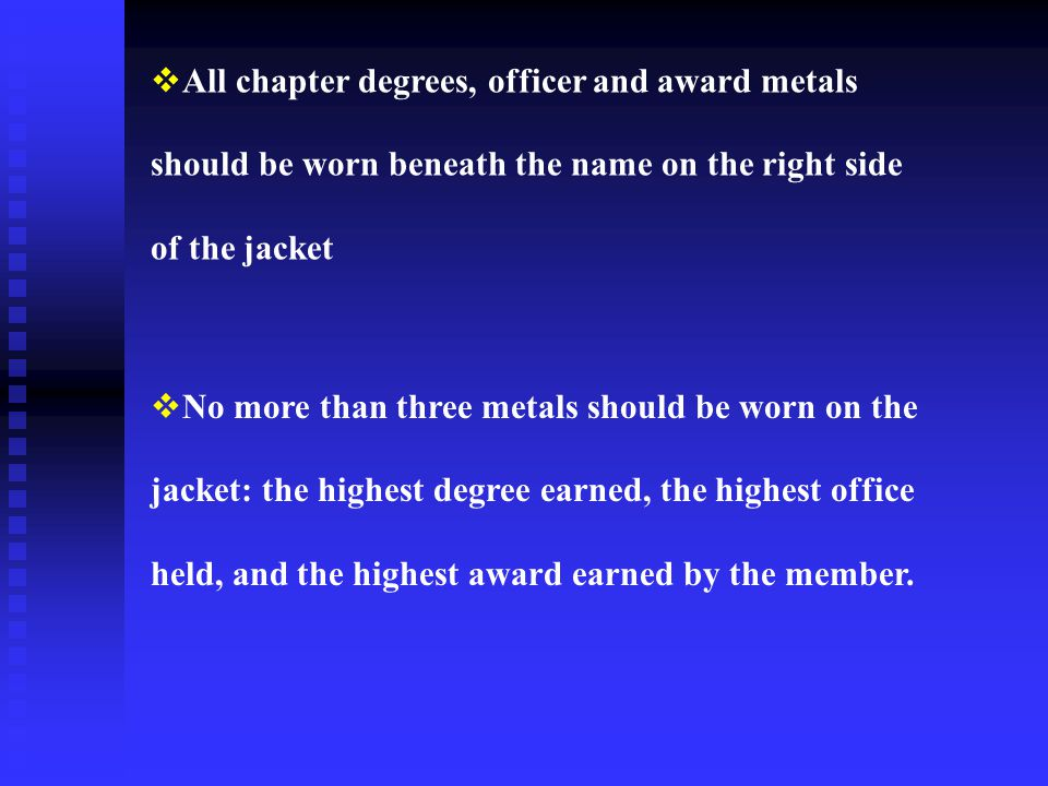 All chapter degrees, officer and award metals should be worn beneath the name on the right side of the jacket