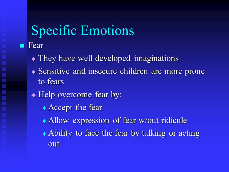 Specific Emotions Fear They have well developed imaginations