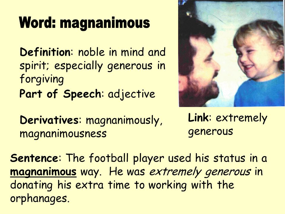Word: magnanimous Definition: noble in mind and