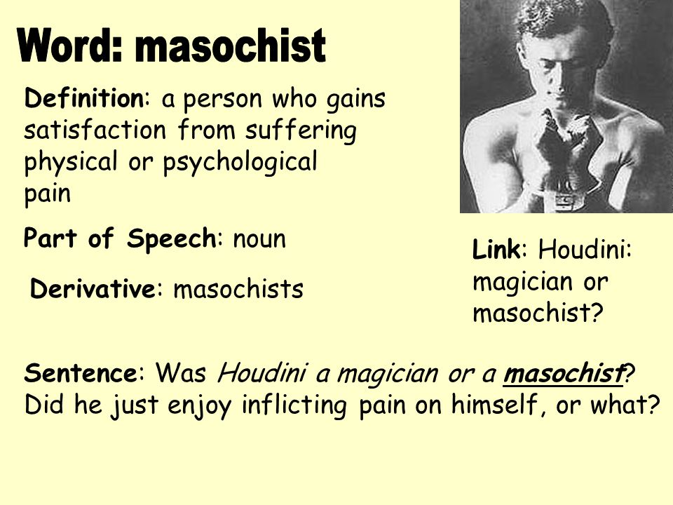 Word: masochist Definition: a person who gains