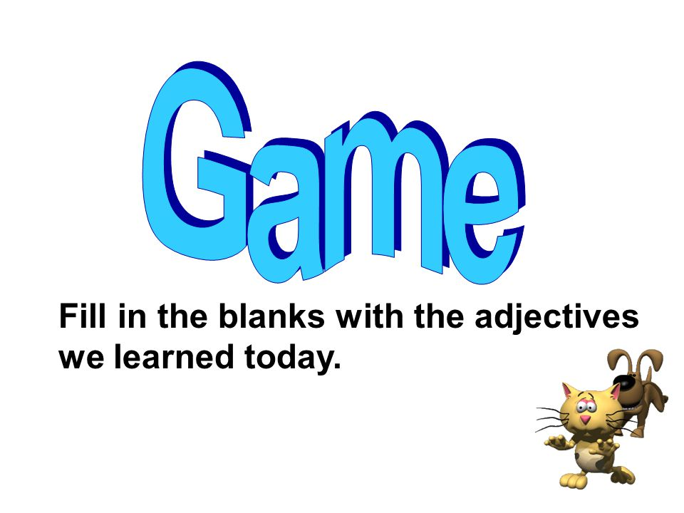Game Fill in the blanks with the adjectives we learned today.