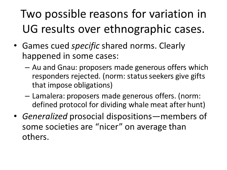 Two possible reasons for variation in UG results over ethnographic cases.