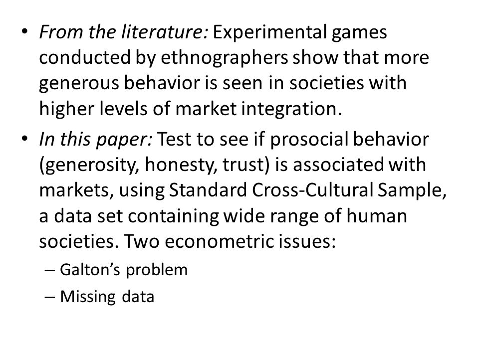 From the literature: Experimental games conducted by ethnographers show that more generous behavior is seen in societies with higher levels of market integration.