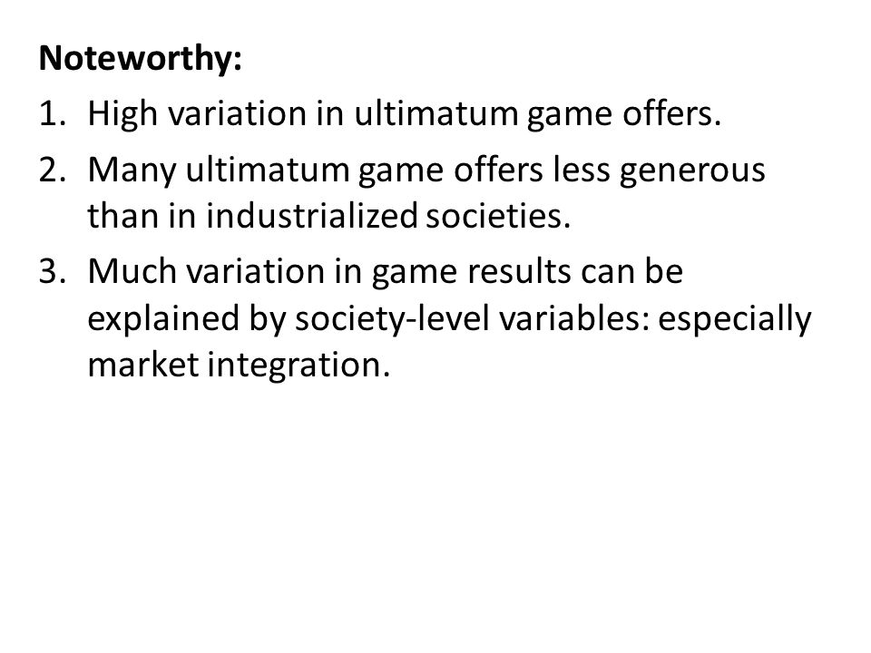 Noteworthy: High variation in ultimatum game offers. Many ultimatum game offers less generous than in industrialized societies.