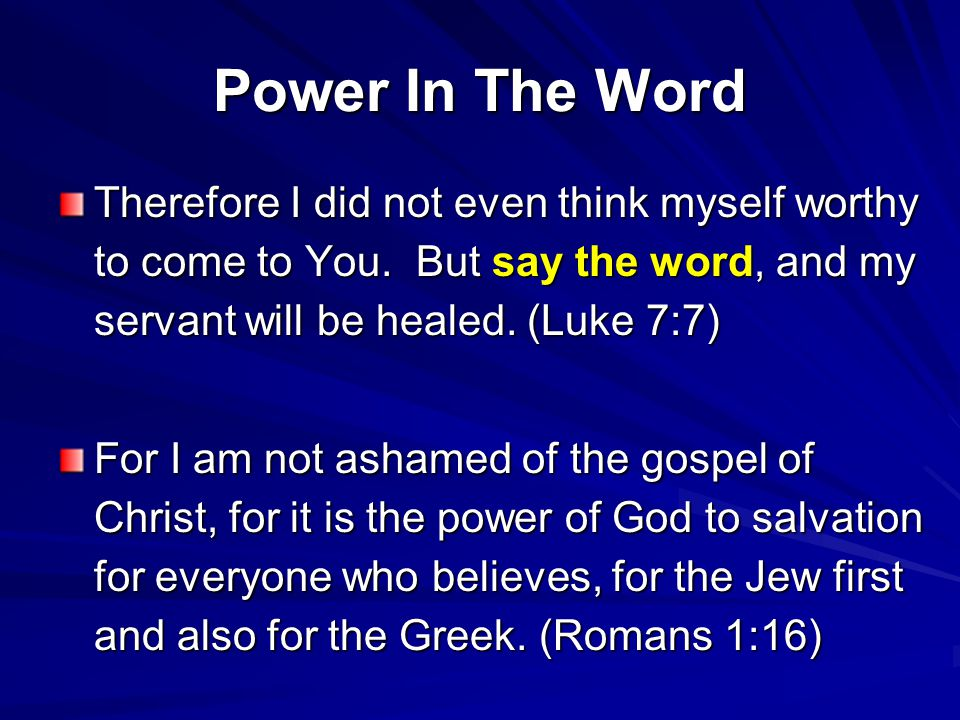 Power In The Word Therefore I did not even think myself worthy to come to You. But say the word, and my servant will be healed. (Luke 7:7)
