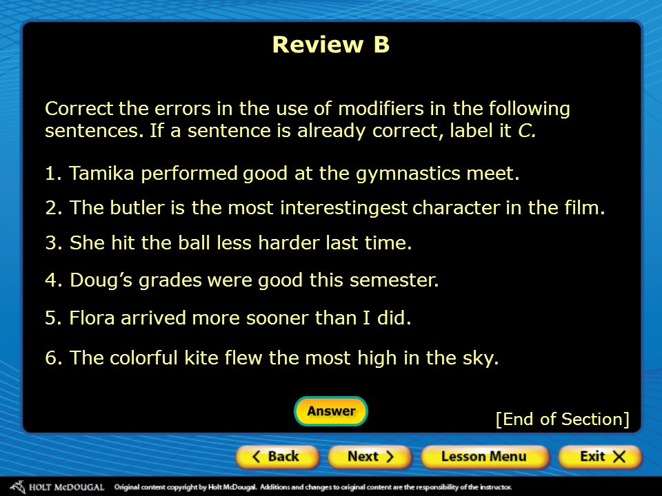 Review B Correct the errors in the use of modifiers in the following sentences. If a sentence is already correct, label it C.