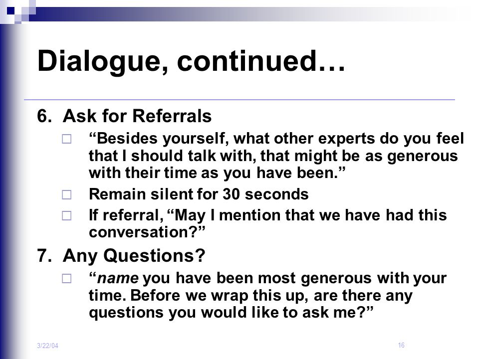 Dialogue, continued… 6. Ask for Referrals 7. Any Questions