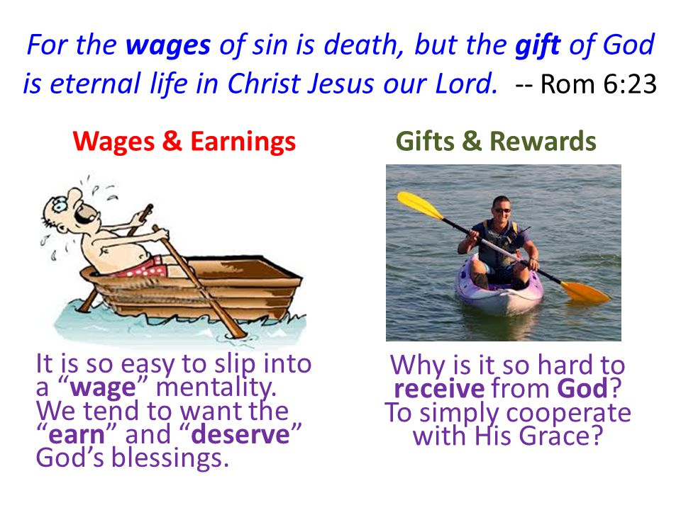 For the wages of sin is death, but the gift of God is eternal life in Christ Jesus our Lord. -- Rom 6:23