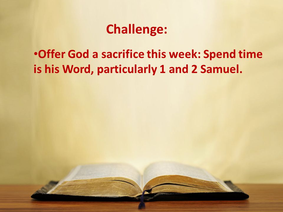 Challenge: Offer God a sacrifice this week: Spend time is his Word, particularly 1 and 2 Samuel.
