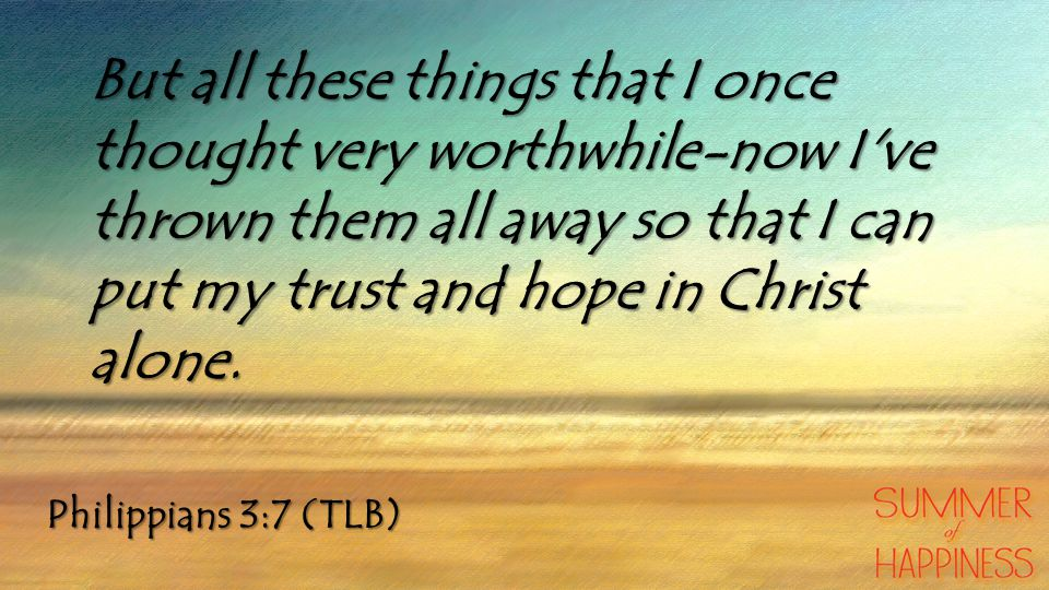 But all these things that I once thought very worthwhile-now I ve thrown them all away so that I can put my trust and hope in Christ alone.