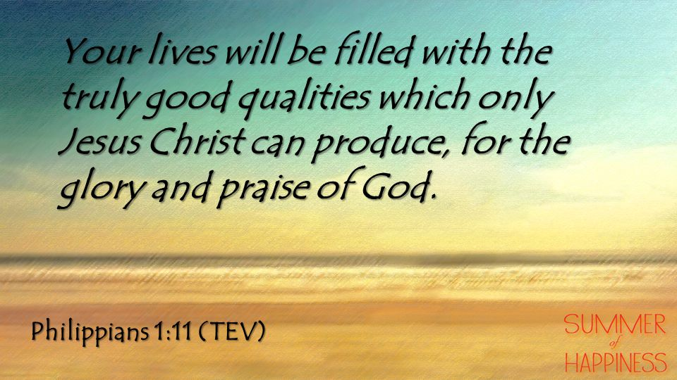 Your lives will be filled with the truly good qualities which only Jesus Christ can produce, for the glory and praise of God.