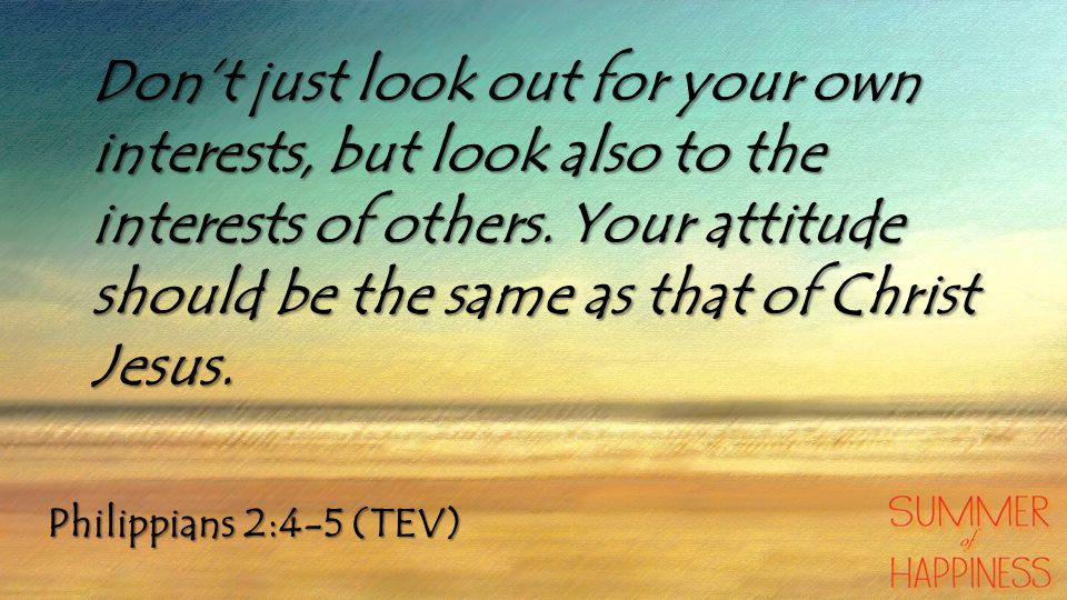 Don't just look out for your own interests, but look also to the interests of others. Your attitude should be the same as that of Christ Jesus.