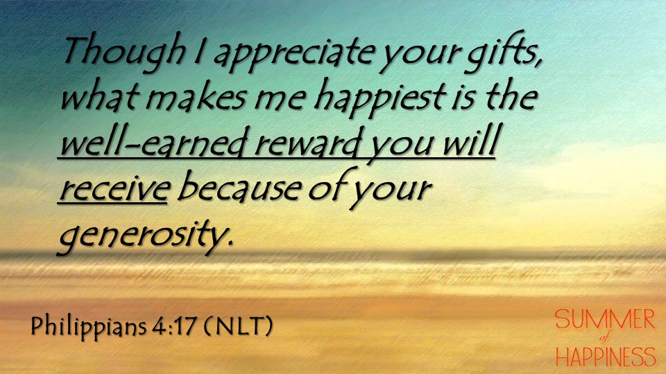 Though I appreciate your gifts, what makes me happiest is the well-earned reward you will receive because of your generosity.