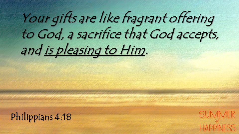 Your gifts are like fragrant offering to God, a sacrifice that God accepts, and is pleasing to Him.