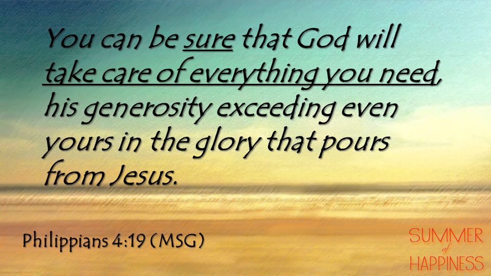 You can be sure that God will take care of everything you need, his generosity exceeding even yours in the glory that pours from Jesus.