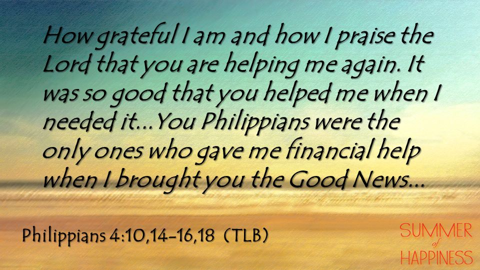 How grateful I am and how I praise the Lord that you are helping me again. It was so good that you helped me when I needed it...You Philippians were the only ones who gave me financial help when I brought you the Good News...