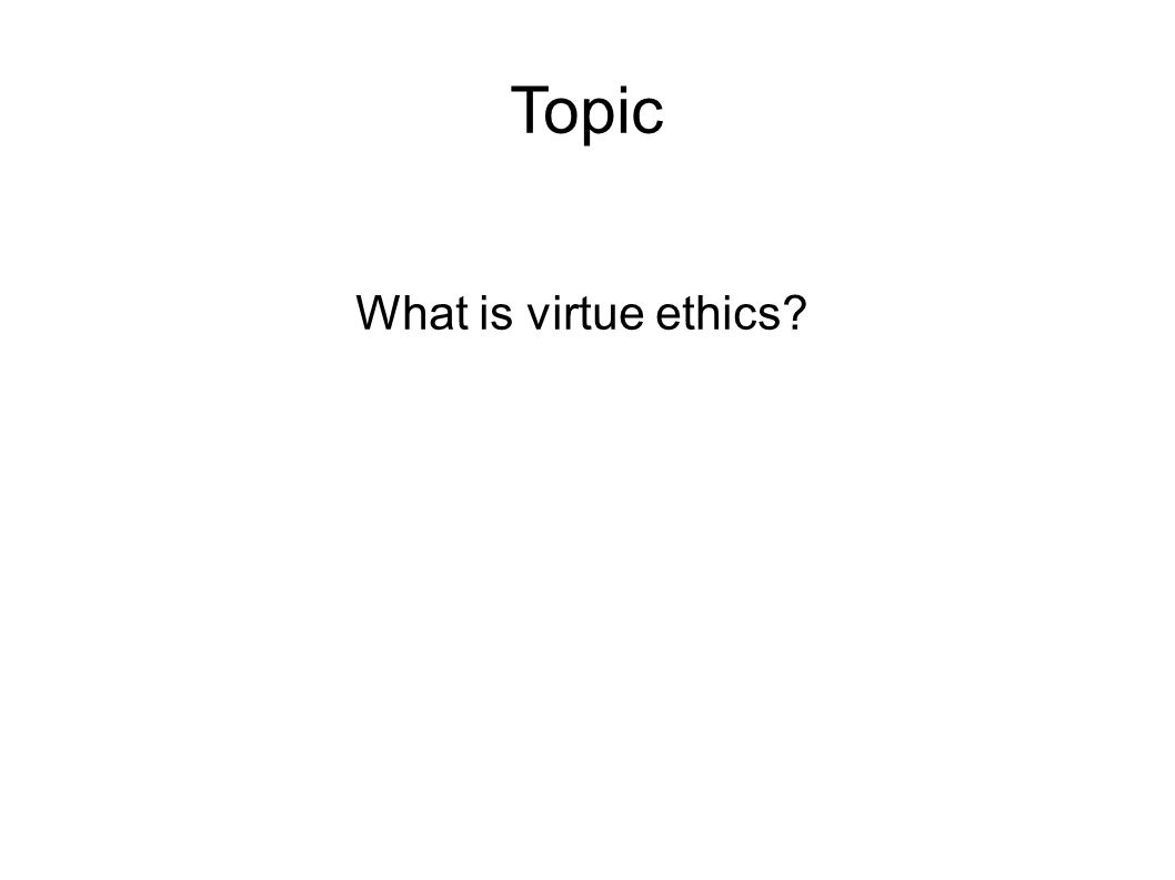 Topic What is virtue ethics