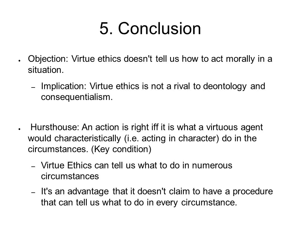 5. Conclusion Objection: Virtue ethics doesn t tell us how to act morally in a situation.