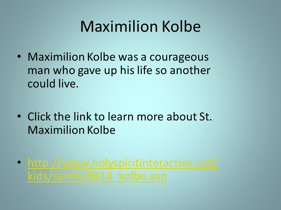Maximilion Kolbe Maximilion Kolbe was a courageous man who gave up his life so another could live.