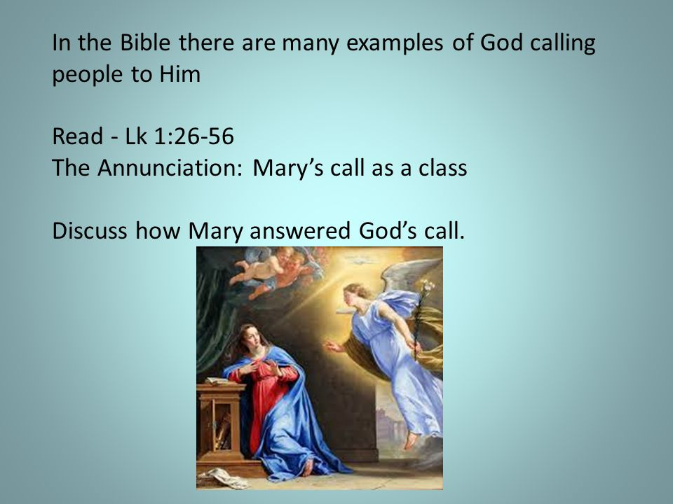 In the Bible there are many examples of God calling people to Him Read - Lk 1:26-56