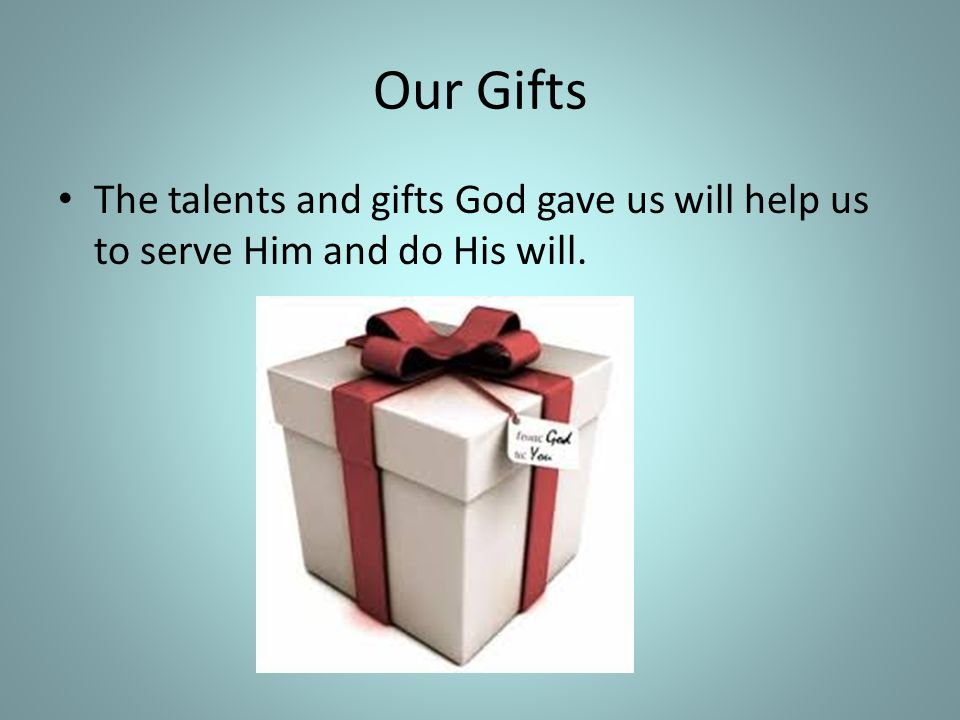Our Gifts The talents and gifts God gave us will help us to serve Him and do His will.