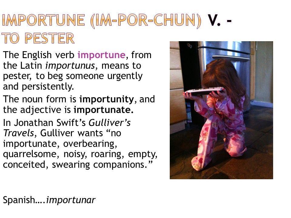 importune (im-POR-chun) V. - to pester