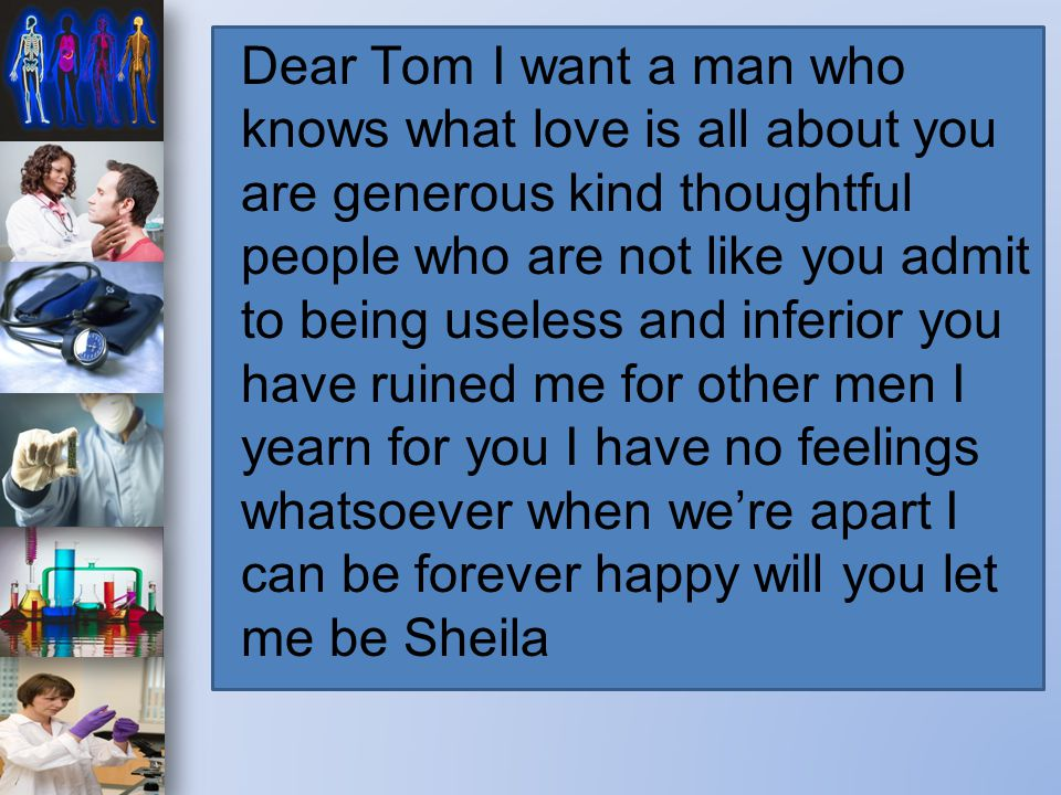 Dear Tom I want a man who knows what love is all about you are generous kind thoughtful people who are not like you admit to being useless and inferior you have ruined me for other men I yearn for you I have no feelings whatsoever when we're apart I can be forever happy will you let me be Sheila