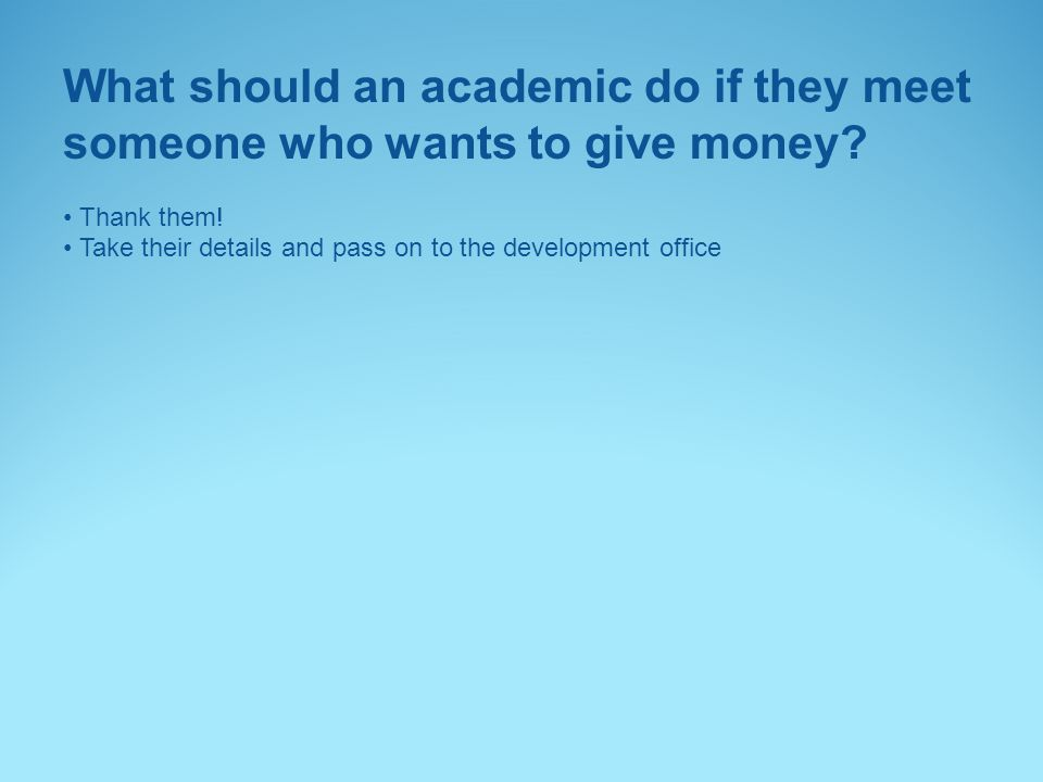 What should an academic do if they meet someone who wants to give money