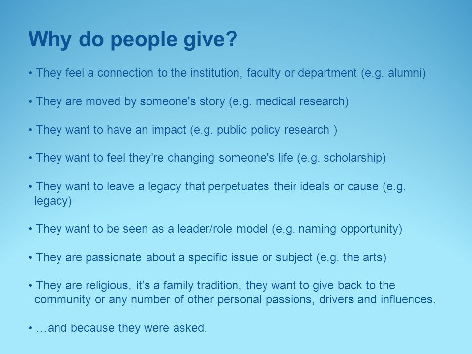 Why do people give • They feel a connection to the institution, faculty or department (e.g. alumni)