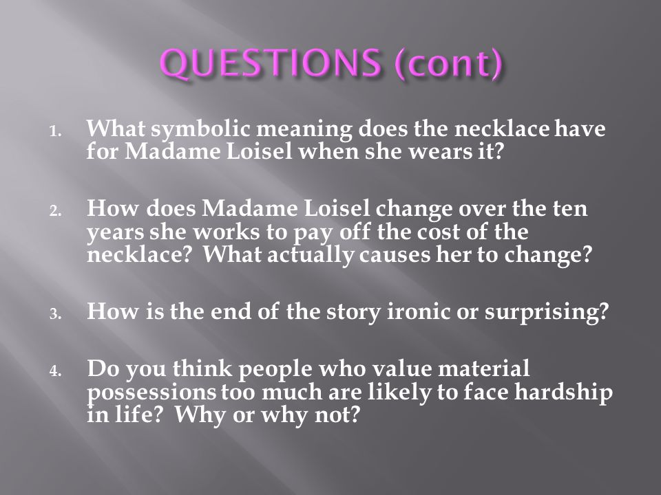 QUESTIONS (cont) What symbolic meaning does the necklace have for Madame Loisel when she wears it