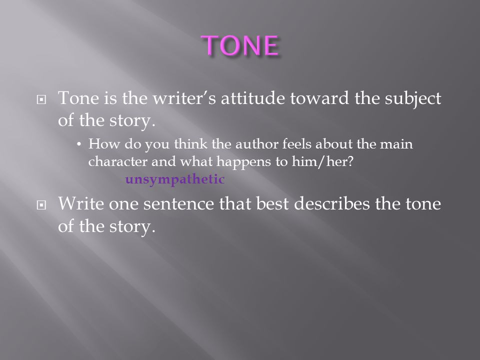 TONE Tone is the writer's attitude toward the subject of the story.