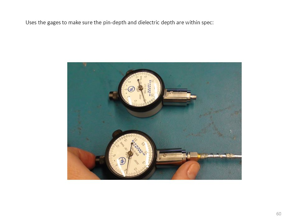 Uses the gages to make sure the pin-depth and dielectric depth are within spec: