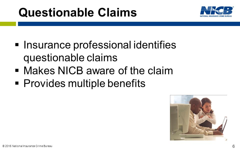 Questionable Claims Insurance professional identifies questionable claims. Makes NICB aware of the claim.