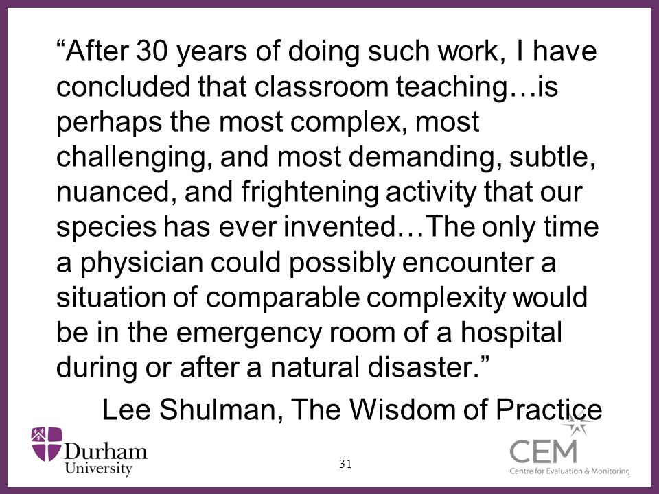 After 30 years of doing such work, I have concluded that classroom teaching…is perhaps the most complex, most challenging, and most demanding, subtle, nuanced, and frightening activity that our species has ever invented…The only time a physician could possibly encounter a situation of comparable complexity would be in the emergency room of a hospital during or after a natural disaster.