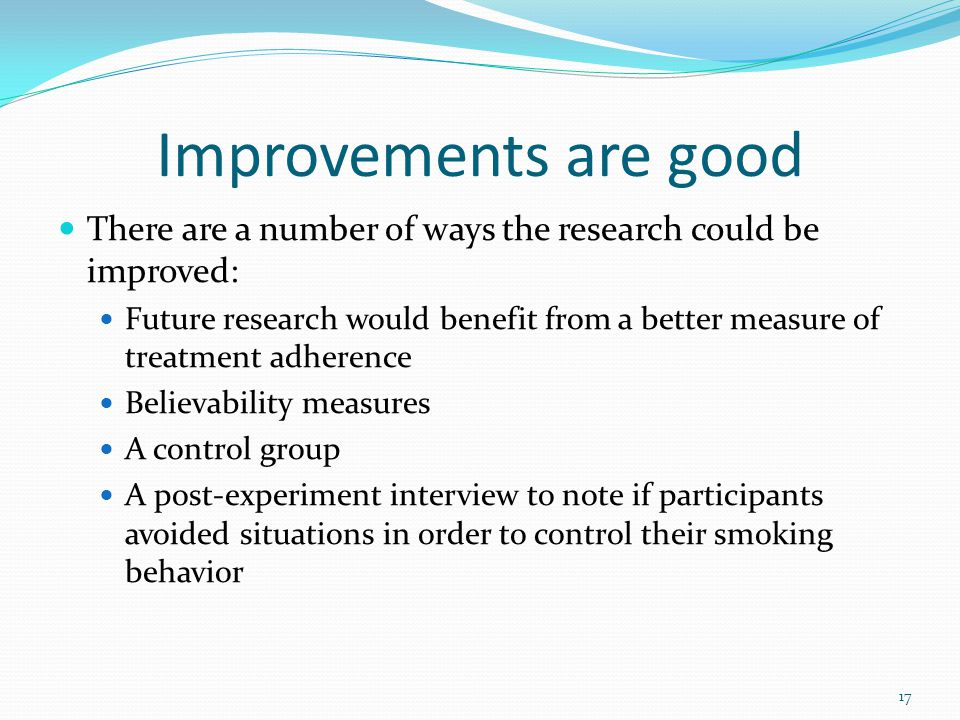 Improvements are good There are a number of ways the research could be improved: