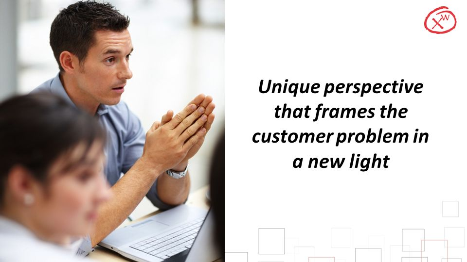 Unique perspective that frames the customer problem in a new light