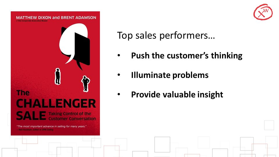 Top sales performers… Push the customer's thinking Illuminate problems