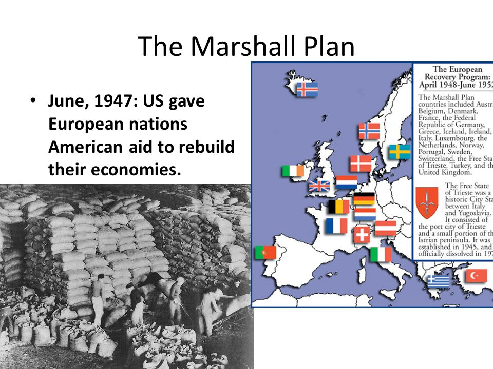 The Marshall Plan June, 1947: US gave European nations American aid to rebuild their economies.