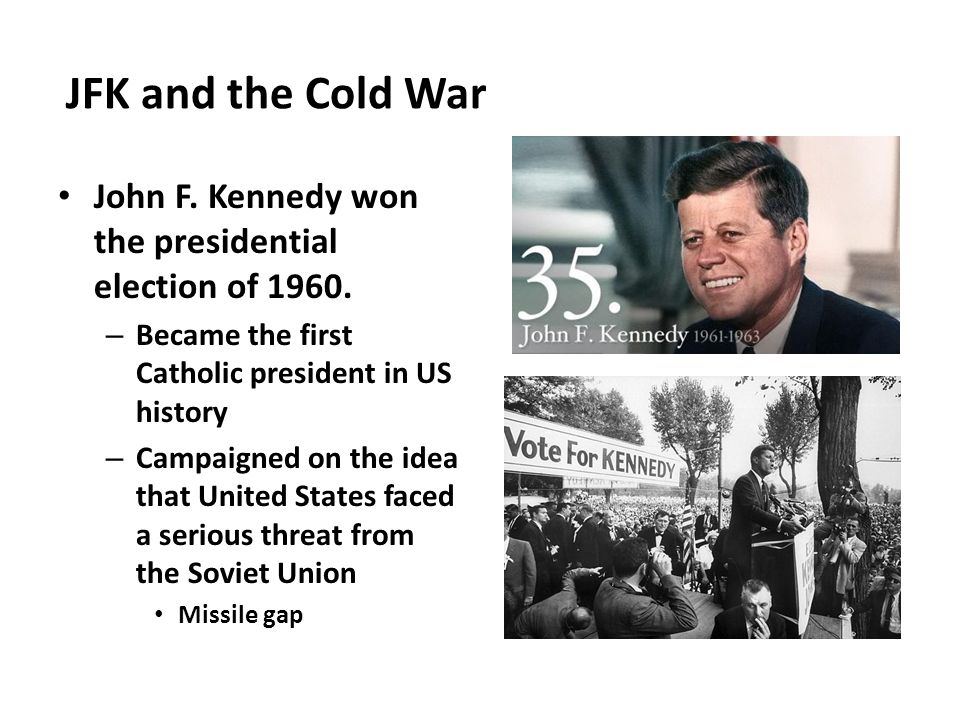 JFK and the Cold War John F. Kennedy won the presidential election of 1960. Became the first Catholic president in US history.