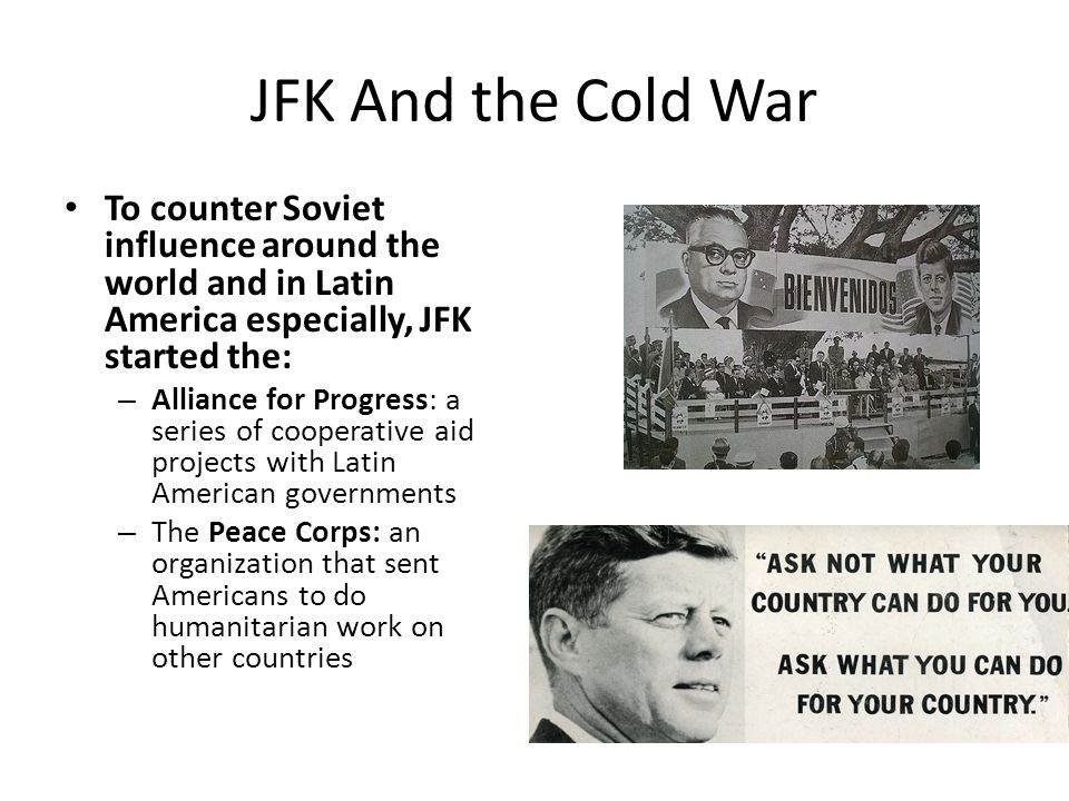 JFK And the Cold War To counter Soviet influence around the world and in Latin America especially, JFK started the: