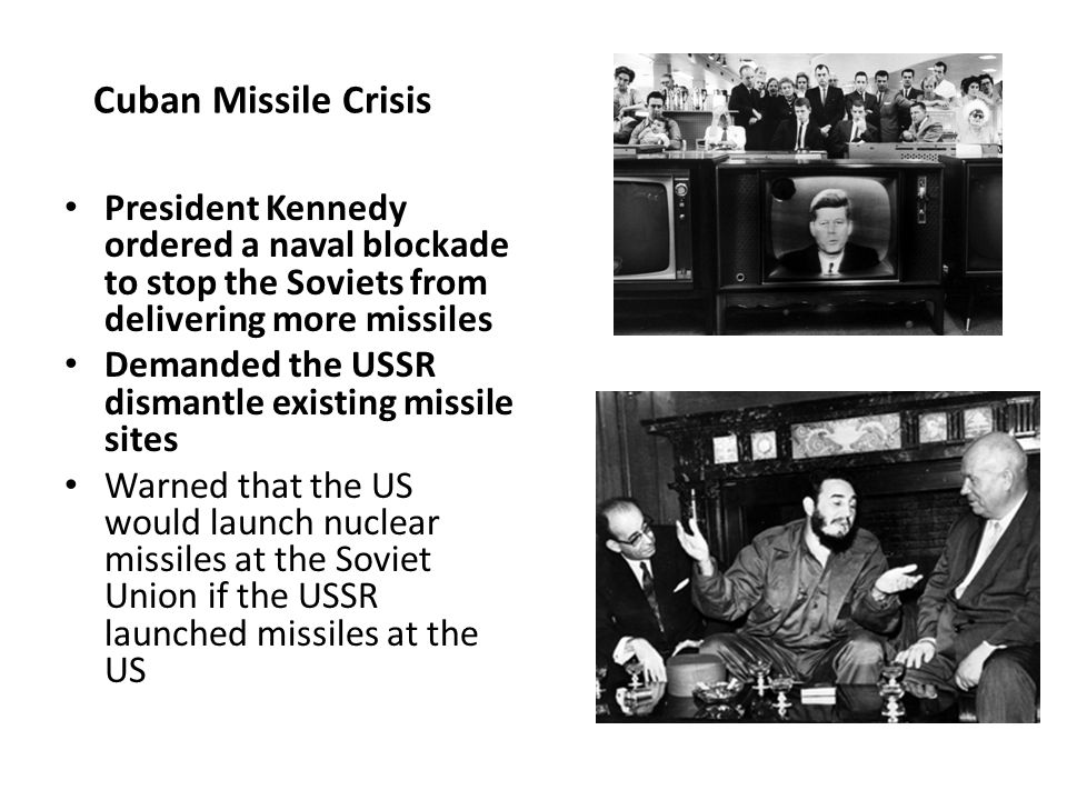 Cuban Missile Crisis President Kennedy ordered a naval blockade to stop the Soviets from delivering more missiles.