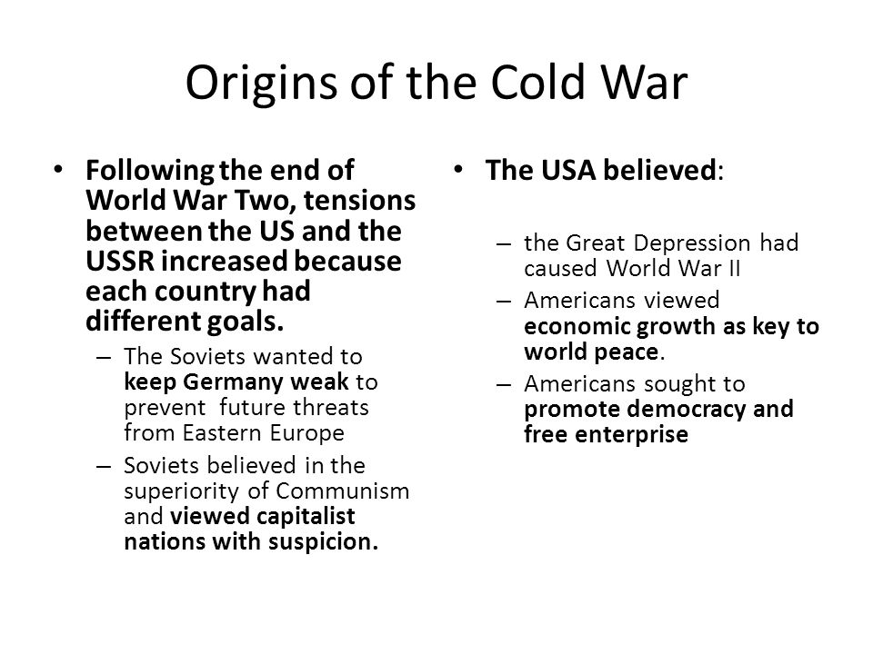 Origins of the Cold War Following the end of World War Two, tensions between the US and the USSR increased because each country had different goals.