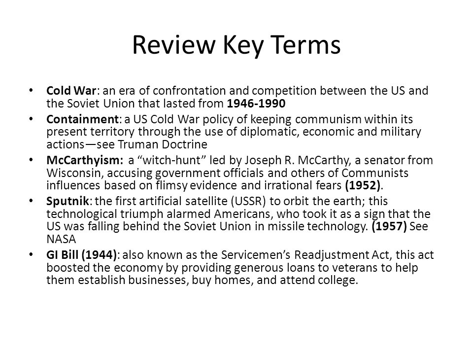 Review Key Terms Cold War: an era of confrontation and competition between the US and the Soviet Union that lasted from 1946-1990.