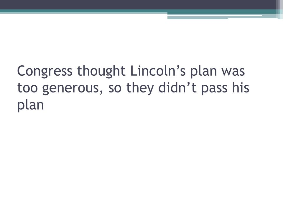 Congress thought Lincoln's plan was too generous, so they didn't pass his plan