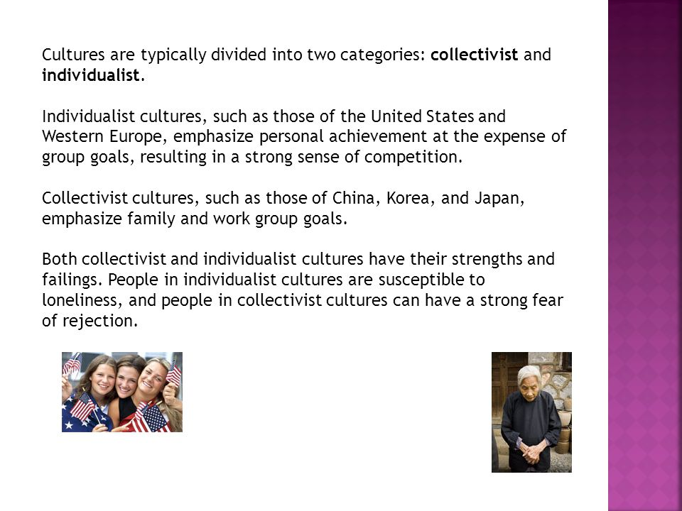 Cultures are typically divided into two categories: collectivist and individualist.