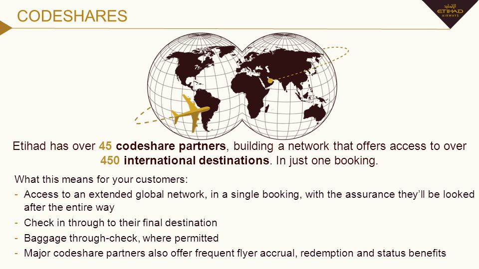 CODESHARES Etihad has over 45 codeshare partners, building a network that offers access to over 450 international destinations. In just one booking.