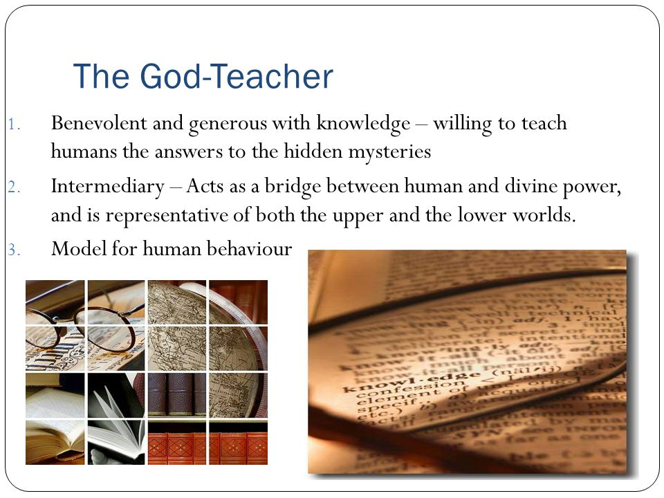 The God-Teacher Benevolent and generous with knowledge – willing to teach humans the answers to the hidden mysteries.