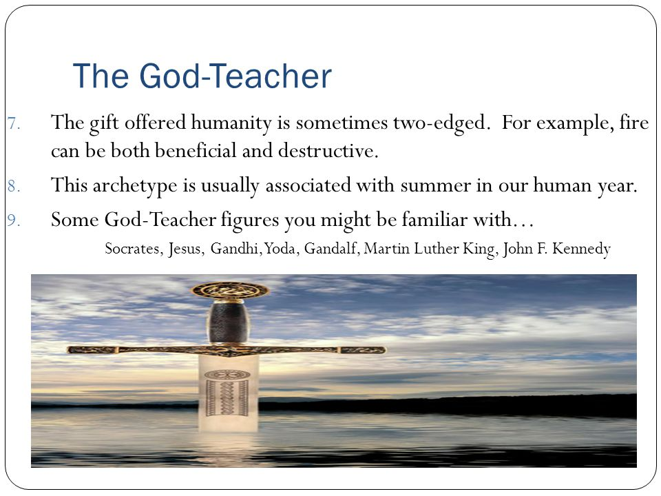The God-Teacher The gift offered humanity is sometimes two-edged. For example, fire can be both beneficial and destructive.