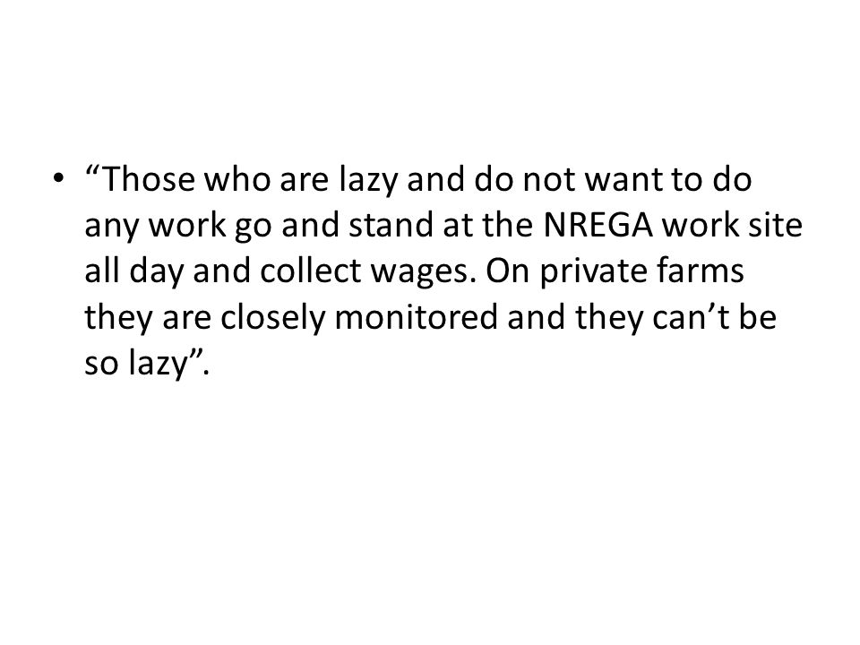 Those who are lazy and do not want to do any work go and stand at the NREGA work site all day and collect wages.
